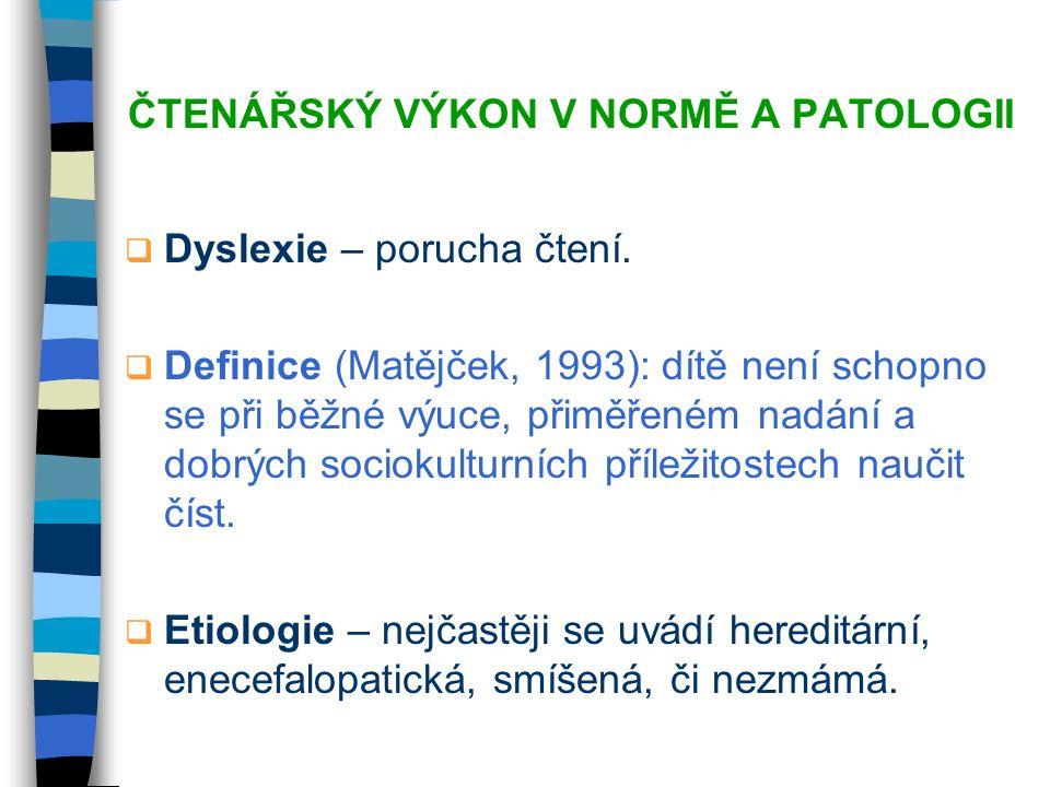 ČTENÁŘSKÝ VÝKON V NORMĚ A PATOLOGII  Dyslexie – porucha čtení.  Definice (Matějček, 1993): dítě není schopno se při běžné výuce, přiměřeném nadání a