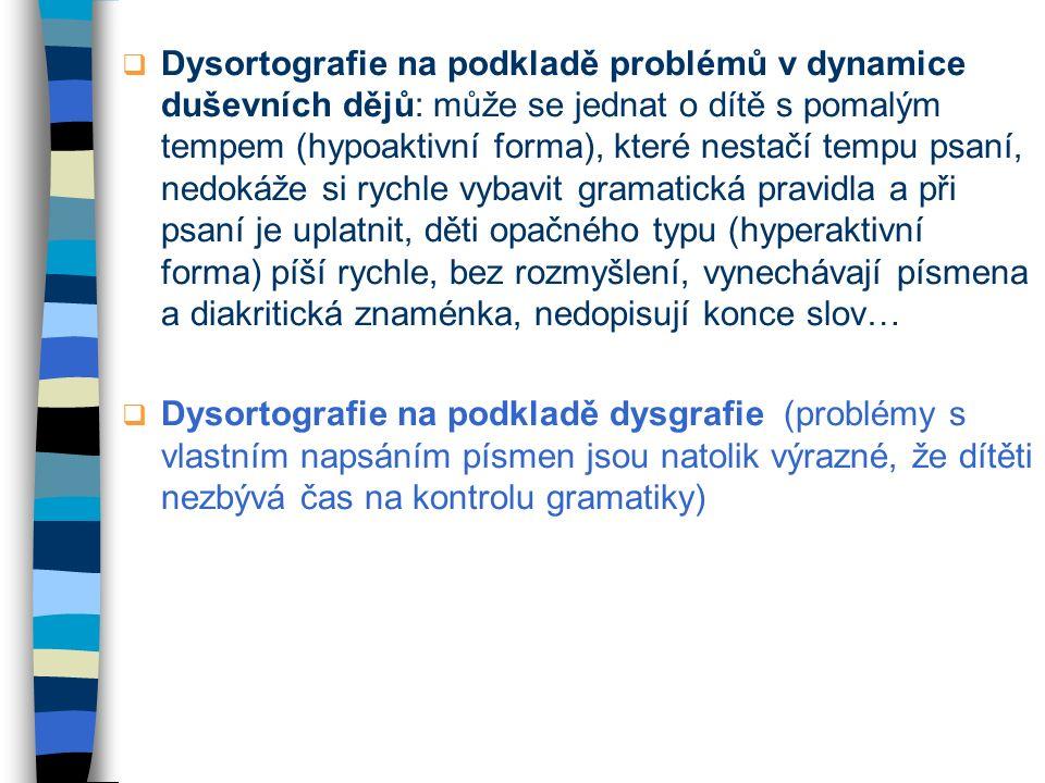  Dysortografie na podkladě problémů v dynamice duševních dějů: může se jednat o dítě s pomalým tempem (hypoaktivní forma), které nestačí tempu psaní,