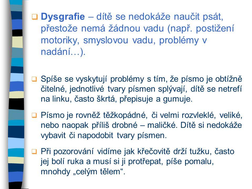  Dysgrafie – dítě se nedokáže naučit psát, přestože nemá žádnou vadu (např. postižení motoriky, smyslovou vadu, problémy v nadání…).  Spíše se vysky