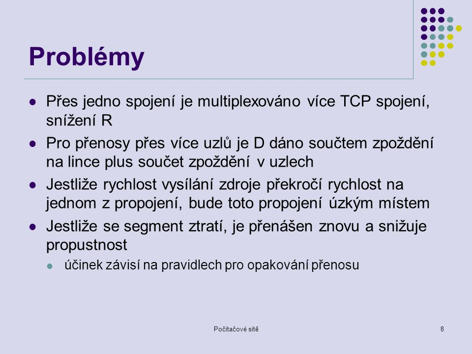 Problémy Přes jedno spojení je multiplexováno více TCP spojení, snížení R Pro přenosy přes více uzlů je D dáno součtem zpoždění na lince plus součet zpoždění v uzlech Jestliže rychlost vysílání zdroje překročí rychlost na jednom z propojení, bude toto propojení úzkým místem Jestliže se segment ztratí, je přenášen znovu a snižuje propustnost účinek závisí na pravidlech pro opakování přenosu Počítačové sítě8