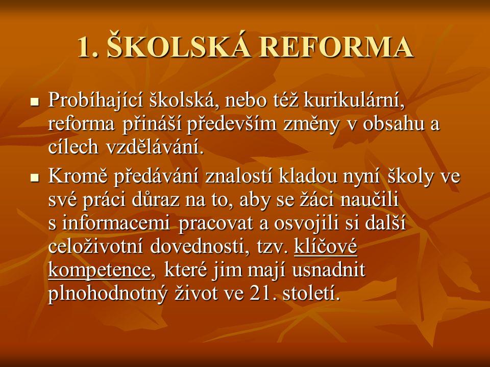 1. ŠKOLSKÁ REFORMA Probíhající školská, nebo též kurikulární, reforma přináší především změny v obsahu a cílech vzdělávání. Probíhající školská, nebo