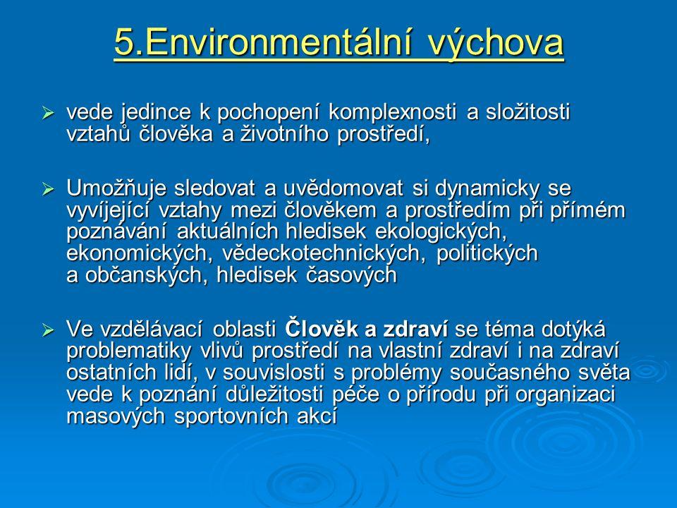 5.Environmentální výchova  vede jedince k pochopení komplexnosti a složitosti vztahů člověka a životního prostředí,  Umožňuje sledovat a uvědomovat