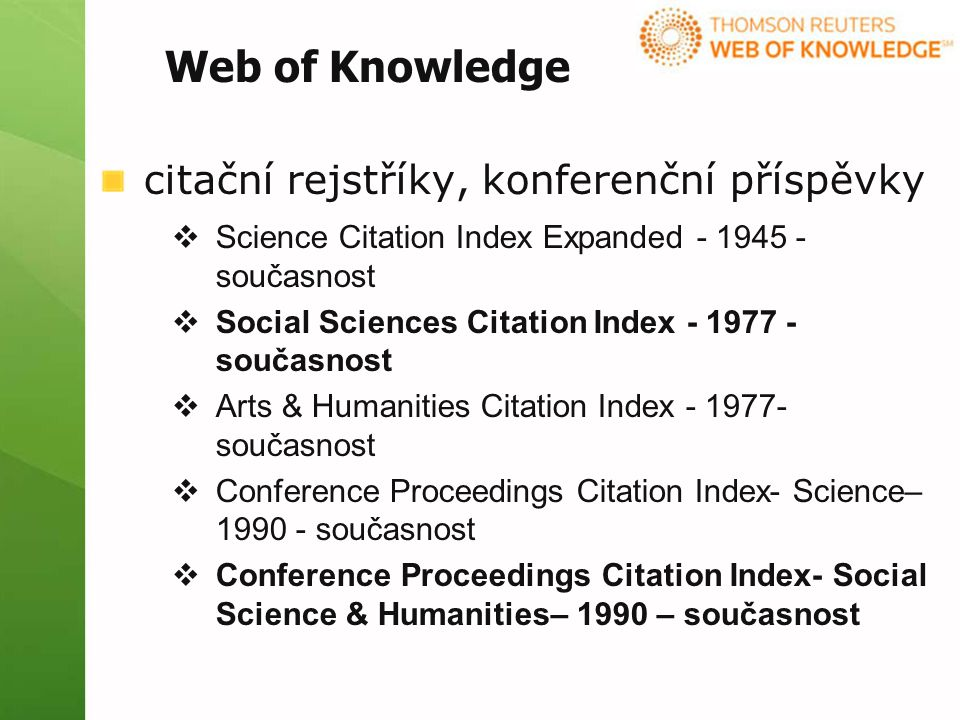 citační rejstříky, konferenční příspěvky  Science Citation Index Expanded - 1945 - současnost  Social Sciences Citation Index - 1977 - současnost  Arts & Humanities Citation Index - 1977- současnost  Conference Proceedings Citation Index- Science– 1990 - současnost  Conference Proceedings Citation Index- Social Science & Humanities– 1990 – současnost Web of Knowledge