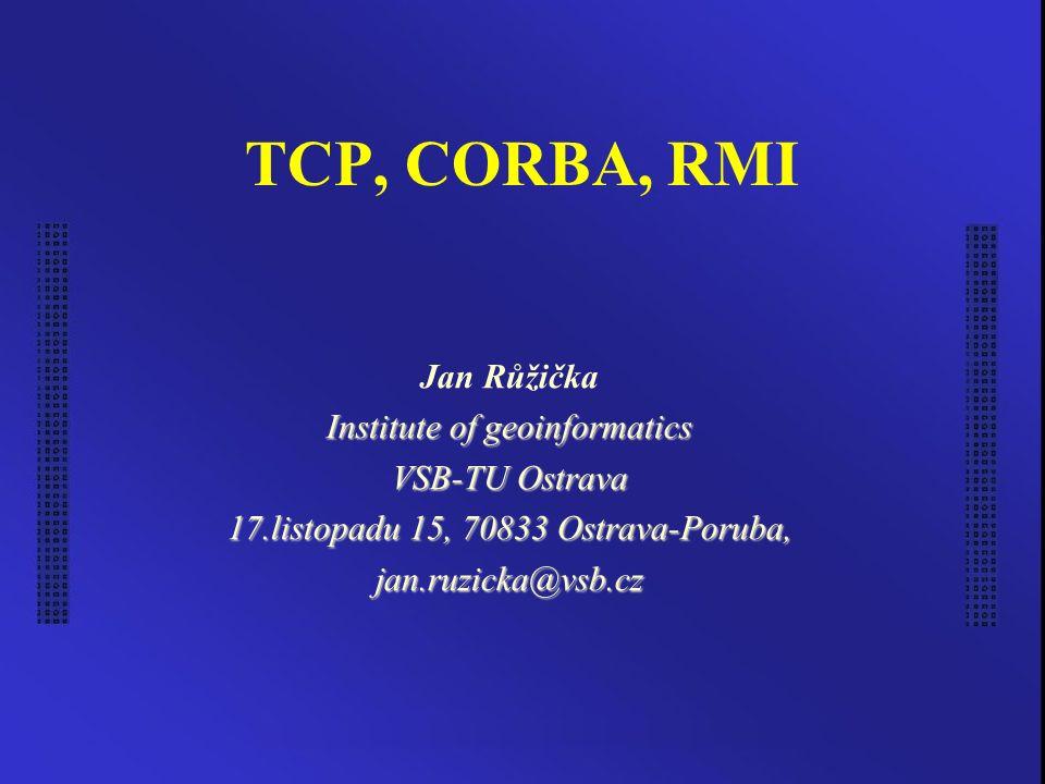 TCP, CORBA, RMI Jan Růžička Institute of geoinformatics VSB-TU Ostrava 17.listopadu 15, 70833 Ostrava-Poruba, jan.ruzicka@vsb.cz
