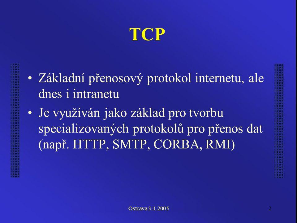 Ostrava 3.1.20052 TCP Základní přenosový protokol internetu, ale dnes i intranetu Je využíván jako základ pro tvorbu specializovaných protokolů pro př