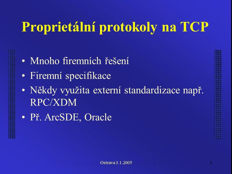 Ostrava 3.1.20053 Proprietální protokoly na TCP Mnoho firemních řešení Firemní specifikace Někdy využita externí standardizace např. RPC/XDM Př. ArcSD