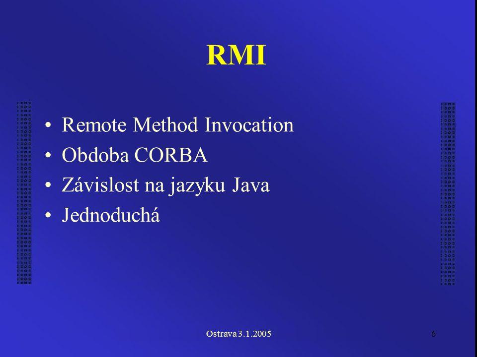 Ostrava 3.1.20056 RMI Remote Method Invocation Obdoba CORBA Závislost na jazyku Java Jednoduchá