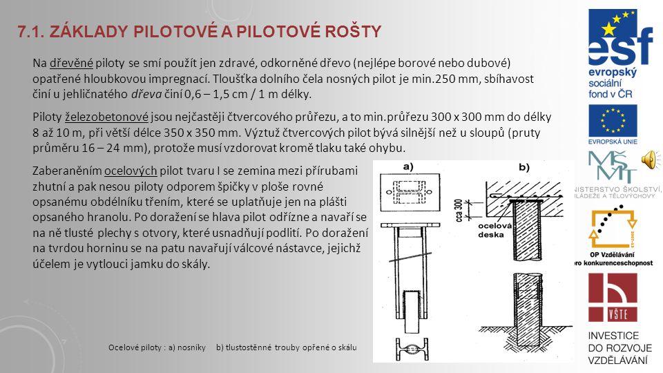 7.1. ZÁKLADY PILOTOVÉ A PILOTOVÉ ROŠTY Piloty lze provádět mnoha způsoby, ty nejznámější jsou: Piloty beraněné (předem připravené, vháněné) Piloty pře