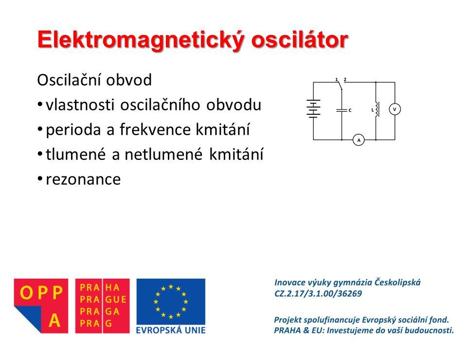 Elektromagnetický oscilátor Oscilační obvod vlastnosti oscilačního obvodu perioda a frekvence kmitání tlumené a netlumené kmitání rezonance