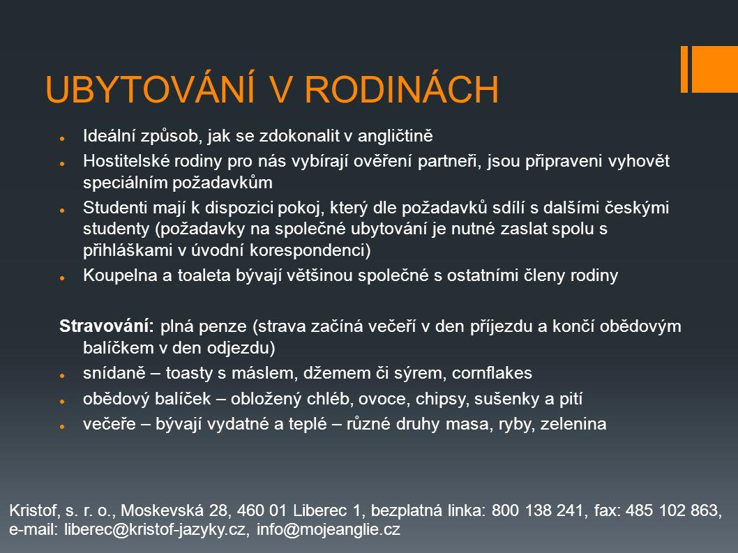 UBYTOVÁNÍ V RODINÁCH Ideální způsob, jak se zdokonalit v angličtině Hostitelské rodiny pro nás vybírají ověření partneři, jsou připraveni vyhovět speciálním požadavkům Studenti mají k dispozici pokoj, který dle požadavků sdílí s dalšími českými studenty (požadavky na společné ubytování je nutné zaslat spolu s přihláškami v úvodní korespondenci) Koupelna a toaleta bývají většinou společné s ostatními členy rodiny Stravování: plná penze (strava začíná večeří v den příjezdu a končí obědovým balíčkem v den odjezdu) snídaně – toasty s máslem, džemem či sýrem, cornflakes obědový balíček – obložený chléb, ovoce, chipsy, sušenky a pití večeře – bývají vydatné a teplé – různé druhy masa, ryby, zelenina Kristof, s.