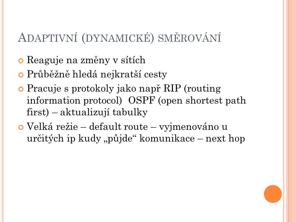 """A DAPTIVNÍ ( DYNAMICKÉ ) SMĚROVÁNÍ Reaguje na změny v sítích Průběžně hledá nejkratší cesty Pracuje s protokoly jako např RIP (routing information protocol) OSPF (open shortest path first) – aktualizují tabulky Velká režie – default route – vyjmenováno u určitých ip kudy """"půjde komunikace – next hop"""