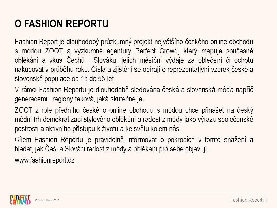 ©Perfect Crowd 2013 Fashion Report III O FASHION REPORTU Fashion Report je dlouhodobý průzkumný projekt největšího českého online obchodu s módou ZOOT a výzkumné agentury Perfect Crowd, který mapuje současné oblékání a vkus Čechů i Slováků, jejich měsíční výdaje za oblečení či ochotu nakupovat v průběhu roku.
