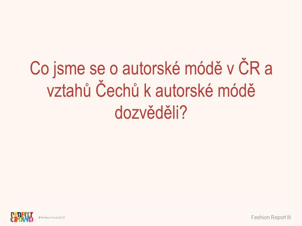 ©Perfect Crowd 2013 Fashion Report III Co jsme se o autorské módě v ČR a vztahů Čechů k autorské módě dozvěděli