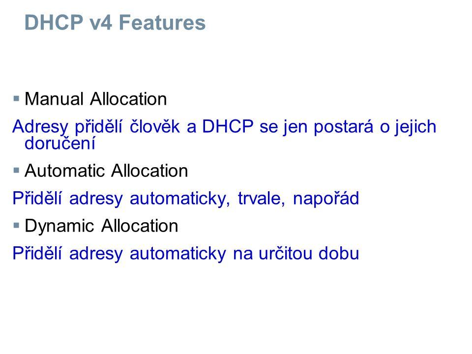 DHCP v4 Features  Manual Allocation Adresy přidělí člověk a DHCP se jen postará o jejich doručení  Automatic Allocation Přidělí adresy automaticky, trvale, napořád  Dynamic Allocation Přidělí adresy automaticky na určitou dobu