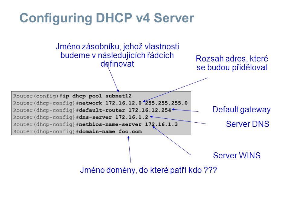 Configuring DHCP v4 Server Jméno zásobníku, jehož vlastnosti budeme v následujících řádcích definovat Rozsah adres, které se budou přidělovat Default gateway Server DNS Server WINS Jméno domény, do které patří kdo ???