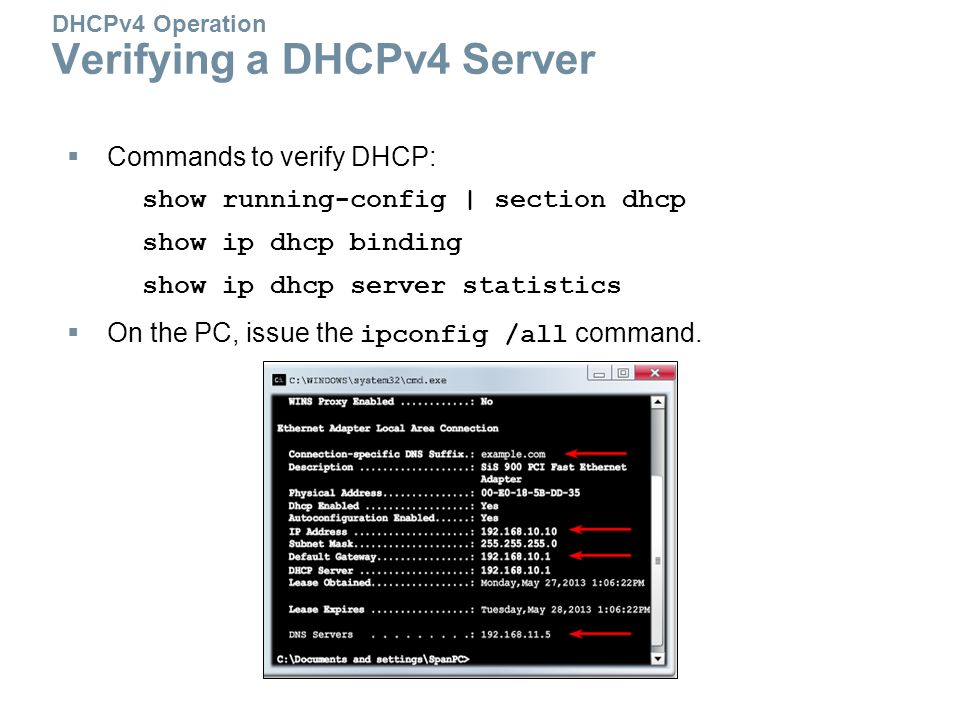 DHCPv4 Operation Verifying a DHCPv4 Server  Commands to verify DHCP: show running-config | section dhcp show ip dhcp binding show ip dhcp server statistics  On the PC, issue the ipconfig /all command.
