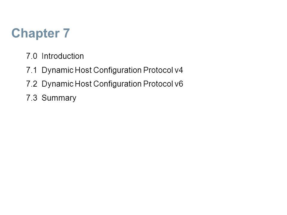 Chapter 7 7.0 Introduction 7.1 Dynamic Host Configuration Protocol v4 7.2 Dynamic Host Configuration Protocol v6 7.3 Summary