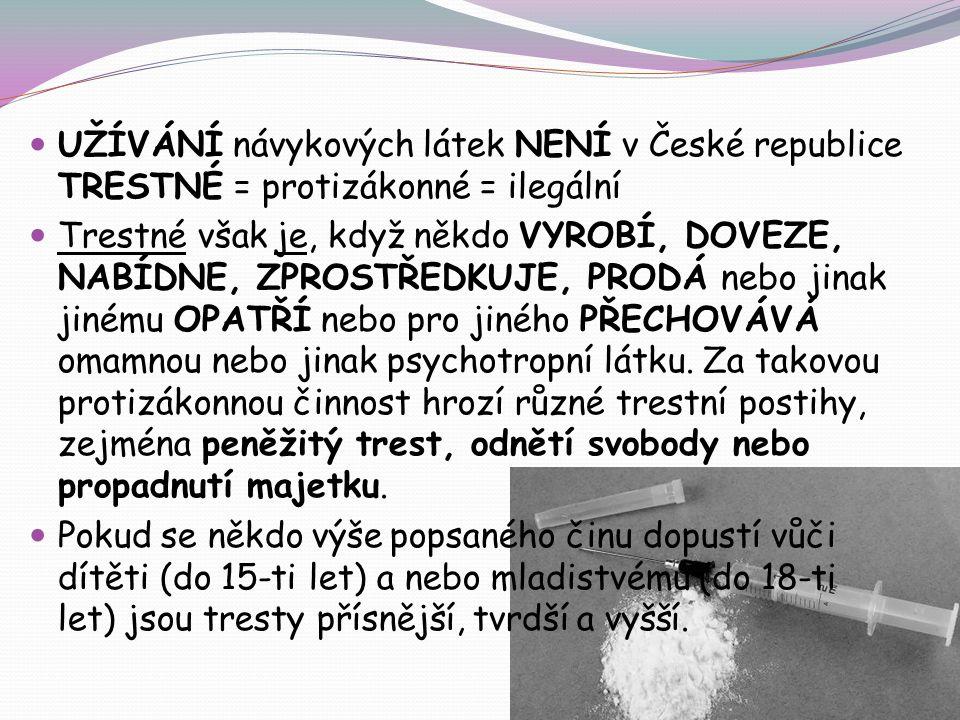 UŽÍVÁNÍ návykových látek NENÍ v České republice TRESTNÉ = protizákonné = ilegální Trestné však je, když někdo VYROBÍ, DOVEZE, NABÍDNE, ZPROSTŘEDKUJE, PRODÁ nebo jinak jinému OPATŘÍ nebo pro jiného PŘECHOVÁVÁ omamnou nebo jinak psychotropní látku.
