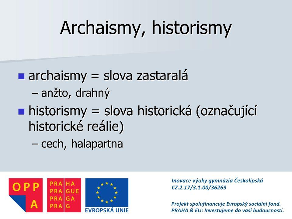 Archaismy, historismy archaismy = slova zastaralá archaismy = slova zastaralá –anžto, drahný historismy = slova historická (označující historické reálie) historismy = slova historická (označující historické reálie) –cech, halapartna