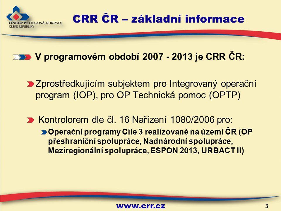 www.crr.cz 3 CRR ČR – základní informace V programovém období 2007 - 2013 je CRR ČR: Zprostředkujícím subjektem pro Integrovaný operační program (IOP), pro OP Technická pomoc (OPTP) Kontrolorem dle čl.