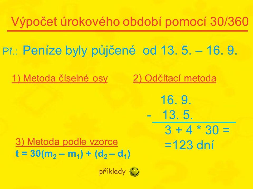 Výpočet úrokového období pomocí 30/360 1) Metoda číselné osy2) Odčítací metoda Př.: Peníze byly půjčené od 13. 5. – 16. 9. 16. 9. - 13. 5. 3 + 4 * 30