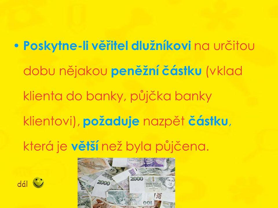 Poskytne-li věřitel dlužníkovi na určitou dobu nějakou peněžní částku (vklad klienta do banky, půjčka banky klientovi), požaduje nazpět částku, která