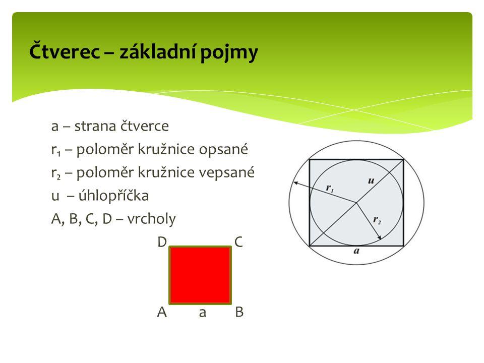 a – strana čtverce r₁ – poloměr kružnice opsané r₂ – poloměr kružnice vepsané u – úhlopříčka A, B, C, D – vrcholy D C A a B Čtverec – základní pojmy