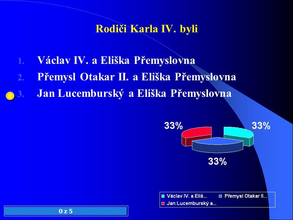 Rodiči Karla IV.byli 0 z 5 1. Václav IV. a Eliška Přemyslovna 2.