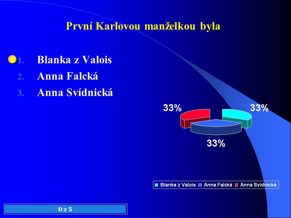 První Karlovou manželkou byla 0 z 5 1. Blanka z Valois 2. Anna Falcká 3. Anna Svídnická