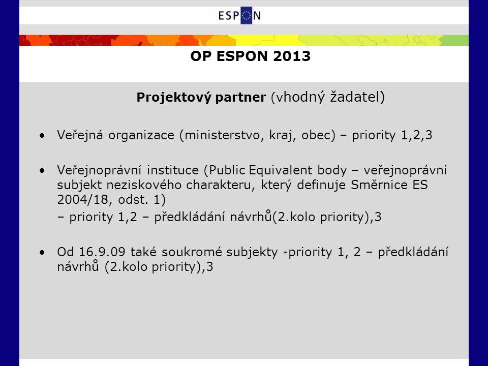 OP ESPON 2013 Projektový partner (v hodný žadatel) Veřejná organizace (ministerstvo, kraj, obec) – priority 1,2,3 Veřejnoprávní instituce (Public Equivalent body – veřejnoprávní subjekt neziskového charakteru, který definuje Směrnice ES 2004/18, odst.