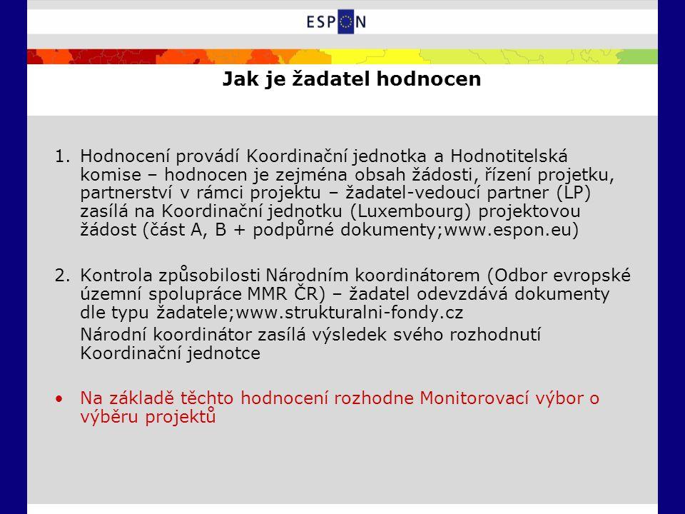 Jak je žadatel hodnocen 1.Hodnocení provádí Koordinační jednotka a Hodnotitelská komise – hodnocen je zejména obsah žádosti, řízení projetku, partnerství v rámci projektu – žadatel-vedoucí partner (LP) zasílá na Koordinační jednotku (Luxembourg) projektovou žádost (část A, B + podpůrné dokumenty;www.espon.eu) 2.Kontrola způsobilosti Národním koordinátorem (Odbor evropské územní spolupráce MMR ČR) – žadatel odevzdává dokumenty dle typu žadatele;www.strukturalni-fondy.cz Národní koordinátor zasílá výsledek svého rozhodnutí Koordinační jednotce Na základě těchto hodnocení rozhodne Monitorovací výbor o výběru projektů