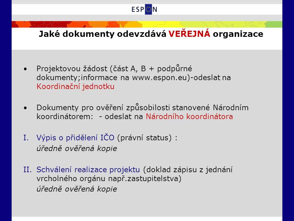 Jaké dokumenty odevzdává VEŘEJNÁ organizace Projektovou žádost (část A, B + podpůrné dokumenty;informace na www.espon.eu)-odeslat na Koordinační jednotku Dokumenty pro ověření způsobilosti stanovené Národním koordinátorem: - odeslat na Národního koordinátora I.Výpis o přidělení IČO (právní status) : úředně ověřená kopie II.Schválení realizace projektu (doklad zápisu z jednání vrcholného orgánu např.zastupitelstva) úředně ověřená kopie