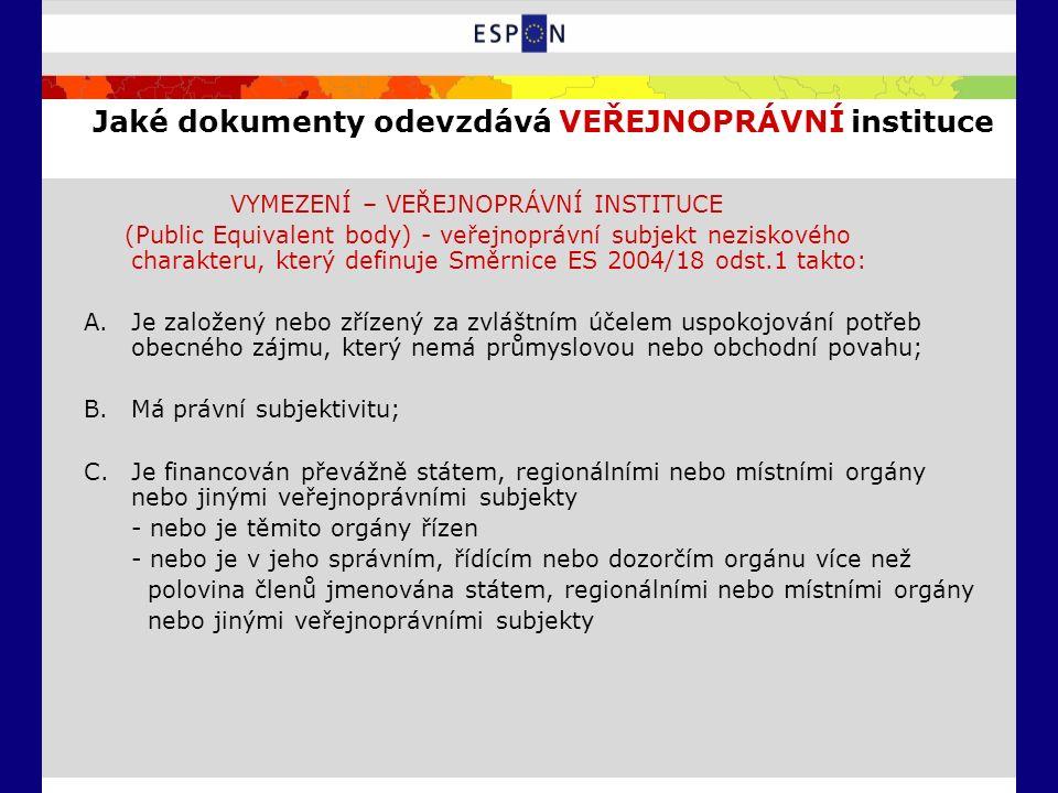 Jaké dokumenty odevzdává VEŘEJNOPRÁVNÍ instituce VYMEZENÍ – VEŘEJNOPRÁVNÍ INSTITUCE (Public Equivalent body) - veřejnoprávní subjekt neziskového charakteru, který definuje Směrnice ES 2004/18 odst.1 takto: A.Je založený nebo zřízený za zvláštním účelem uspokojování potřeb obecného zájmu, který nemá průmyslovou nebo obchodní povahu; B.Má právní subjektivitu; C.Je financován převážně státem, regionálními nebo místními orgány nebo jinými veřejnoprávními subjekty - nebo je těmito orgány řízen - nebo je v jeho správním, řídícím nebo dozorčím orgánu více než polovina členů jmenována státem, regionálními nebo místními orgány nebo jinými veřejnoprávními subjekty