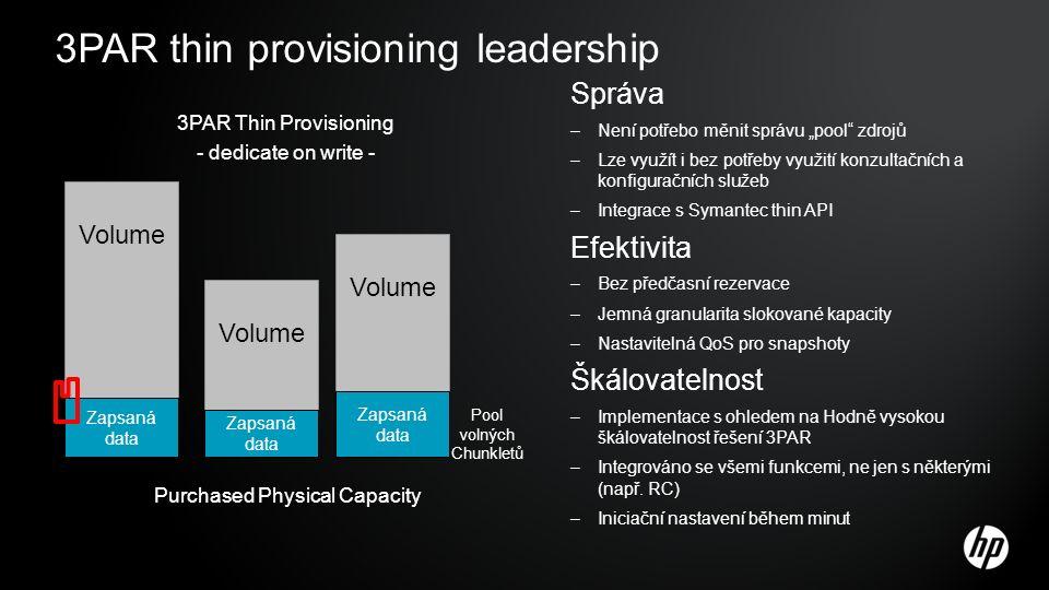 """3PAR Thin Provisioning - dedicate on write - Volume Zapsaná data Pool volných Chunkletů Purchased Physical Capacity 3PAR thin provisioning leadership Správa –Není potřebo měnit správu """"pool zdrojů –Lze využít i bez potřeby využití konzultačních a konfiguračních služeb –Integrace s Symantec thin API Efektivita –Bez předčasní rezervace –Jemná granularita slokované kapacity –Nastavitelná QoS pro snapshoty Škálovatelnost –Implementace s ohledem na Hodně vysokou škálovatelnost řešení 3PAR –Integrováno se všemi funkcemi, ne jen s některými (např."""