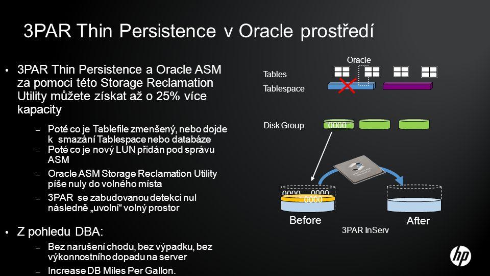 """3PAR Thin Persistence v Oracle prostředí 3PAR Thin Persistence a Oracle ASM za pomoci této Storage Reclamation Utility můžete získat až o 25% více kapacity – Poté co je Tablefile zmenšený, nebo dojde k smazání Tablespace nebo databáze – Poté co je nový LUN přidán pod správu ASM – Oracle ASM Storage Reclamation Utility píše nuly do volného místa – 3PAR se zabudovanou detekcí nul následně """"uvolní volný prostor Z pohledu DBA: – Bez narušení chodu, bez výpadku, bez výkonnostního dopadu na server – Increase DB Miles Per Gallon."""
