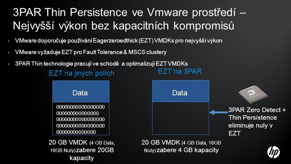 3PAR Thin Persistence ve Vmware prostředí – Nejvyšší výkon bez kapacitních kompromisů VMware doporučuje používání Eagerzeroedthick (EZT) VMDKs pro nejvyšší výkon VMware vyžaduje EZT pro Fault Tolerance & MSCS clustery 3PAR Thin technologie pracují ve schodě a optimalizují EZT VMDKs 00000000000000000 000000000000000 00000000000000000 00000000000000000 00000000000000 Data EZT na jiných polích EZT na 3PAR 3PAR Zero Detect + Thin Persistence eliminuje nuly v EZT 20 GB VMDK (4 GB Data, 16GB Nuly) zabere 20GB kapacity 20 GB VMDK (4 GB Data, 16GB Nuly) zabere 4 GB kapacity Data
