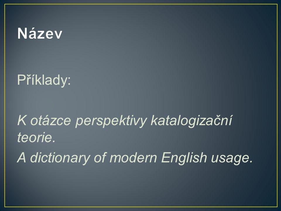 Příklady: K otázce perspektivy katalogizační teorie. A dictionary of modern English usage.