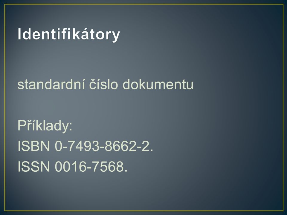 standardní číslo dokumentu Příklady: ISBN 0-7493-8662-2. ISSN 0016-7568.