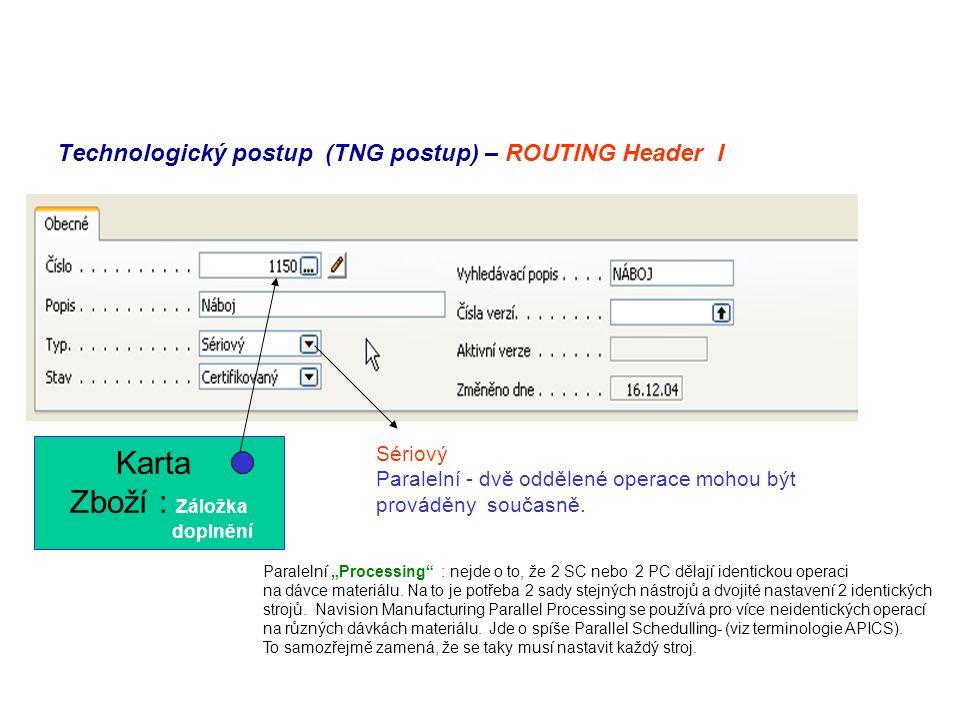 Technologický postup (TNG postup) – ROUTING Header I Sériový Paralelní - dvě oddělené operace mohou být prováděny současně. Karta Zboží : Záložka dopl