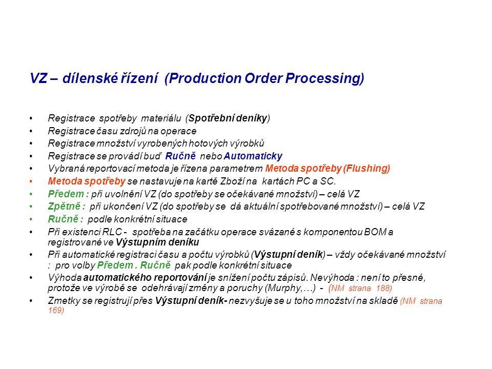 VZ – dílenské řízení (Production Order Processing) Registrace spotřeby materiálu (Spotřební deníky) Registrace času zdrojů na operace Registrace množství vyrobených hotových výrobků Registrace se provádí buď Ručně nebo Automaticky Vybraná reportovací metoda je řízena parametrem Metoda spotřeby (Flushing) Metoda spotřeby se nastavuje na kartě Zboží na kartách PC a SC.