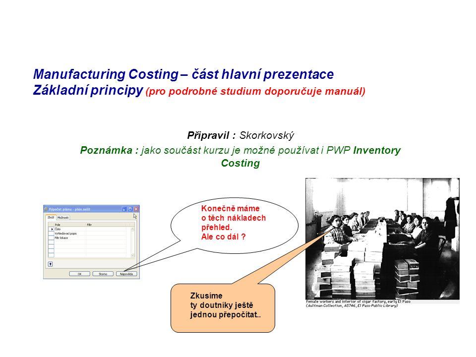 Manufacturing Costing – část hlavní prezentace Základní principy (pro podrobné studium doporučuje manuál) Připravil : Skorkovský Poznámka : jako součást kurzu je možné používat i PWP Inventory Costing Konečně máme o těch nákladech přehled.