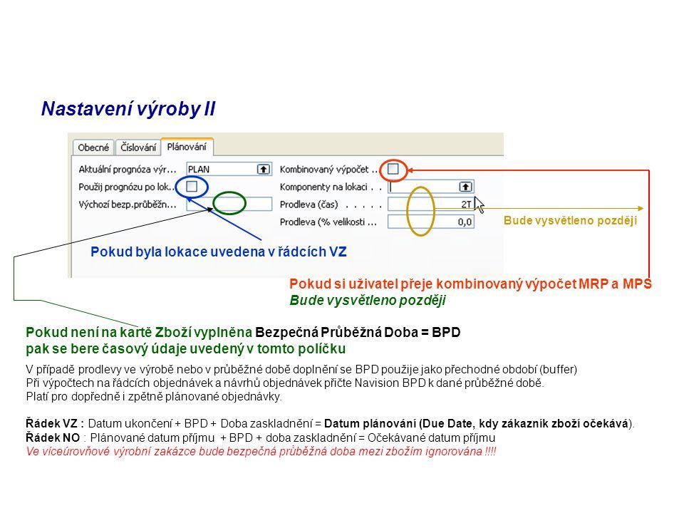 Nastavení výroby II Pokud byla lokace uvedena v řádcích VZ Pokud si uživatel přeje kombinovaný výpočet MRP a MPS Bude vysvětleno později Pokud není na kartě Zboží vyplněna Bezpečná Průběžná Doba = BPD pak se bere časový údaje uvedený v tomto políčku V případě prodlevy ve výrobě nebo v průběžné době doplnění se BPD použije jako přechodné období (buffer) Při výpočtech na řádcích objednávek a návrhů objednávek přičte Navision BPD k dané průběžné době.