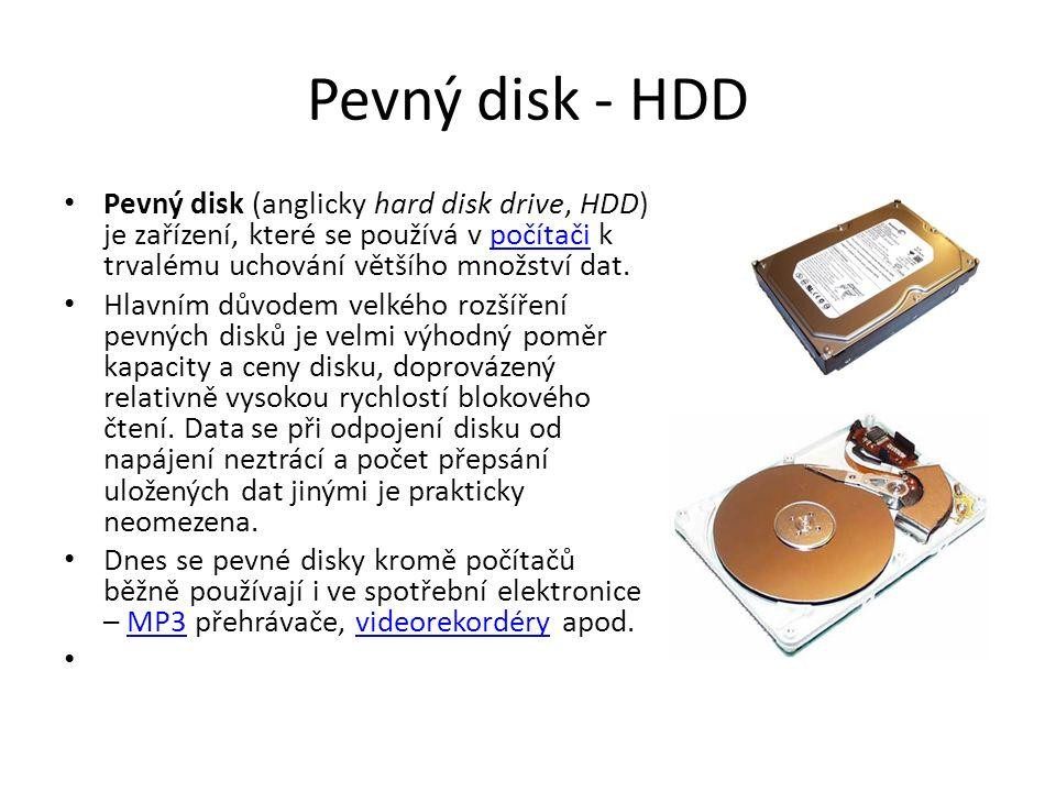 Pevný disk - HDD Pevný disk (anglicky hard disk drive, HDD) je zařízení, které se používá v počítači k trvalému uchování většího množství dat.počítači Hlavním důvodem velkého rozšíření pevných disků je velmi výhodný poměr kapacity a ceny disku, doprovázený relativně vysokou rychlostí blokového čtení.