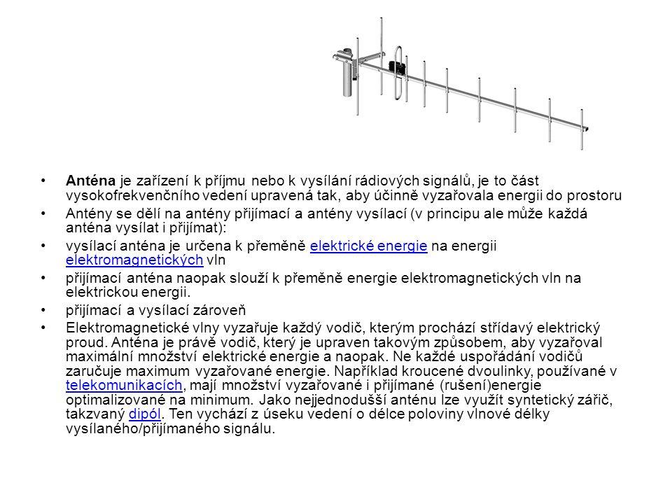 Anténa je zařízení k příjmu nebo k vysílání rádiových signálů, je to část vysokofrekvenčního vedení upravená tak, aby účinně vyzařovala energii do prostoru Antény se dělí na antény přijímací a antény vysílací (v principu ale může každá anténa vysílat i přijímat): vysílací anténa je určena k přeměně elektrické energie na energii elektromagnetických vlnelektrické energie elektromagnetických přijímací anténa naopak slouží k přeměně energie elektromagnetických vln na elektrickou energii.