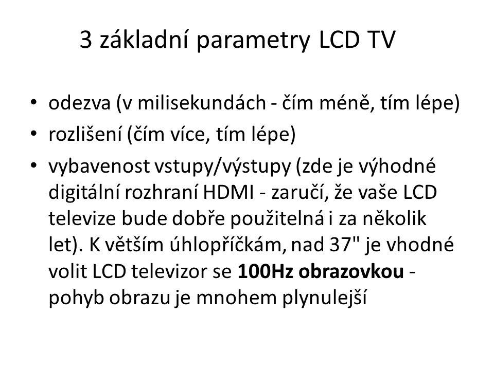 3 základní parametry LCD TV odezva (v milisekundách - čím méně, tím lépe) rozlišení (čím více, tím lépe) vybavenost vstupy/výstupy (zde je výhodné digitální rozhraní HDMI - zaručí, že vaše LCD televize bude dobře použitelná i za několik let).