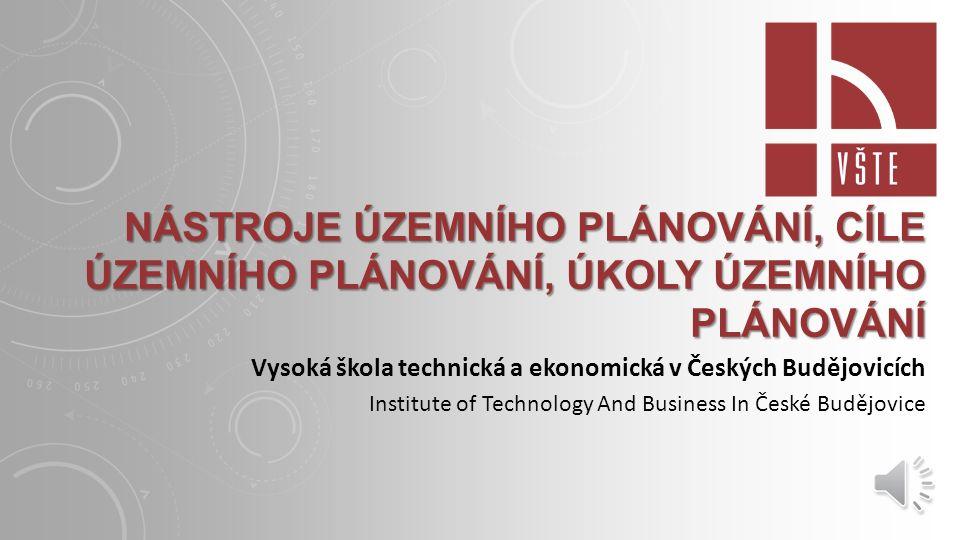 NÁSTROJE ÚZEMNÍHO PLÁNOVÁNÍ, CÍLE ÚZEMNÍHO PLÁNOVÁNÍ, ÚKOLY ÚZEMNÍHO PLÁNOVÁNÍ Vysoká škola technická a ekonomická v Českých Budějovicích Institute of Technology And Business In České Budějovice