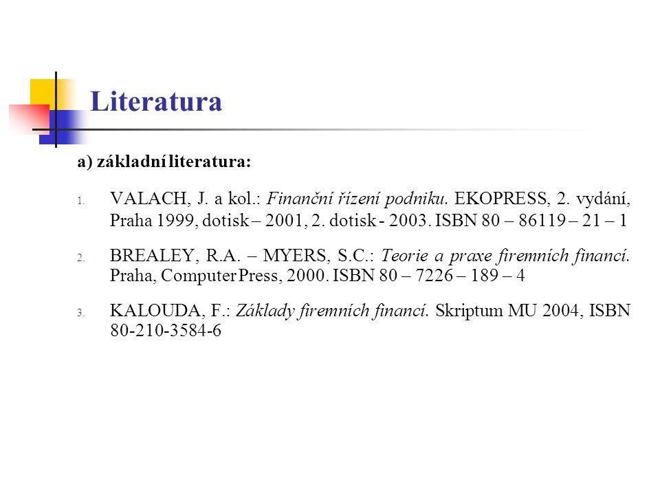 Literatura a) základní literatura: 1. VALACH, J. a kol.: Finanční řízení podniku. EKOPRESS, 2. vydání, Praha 1999, dotisk – 2001, 2. dotisk - 2003. IS