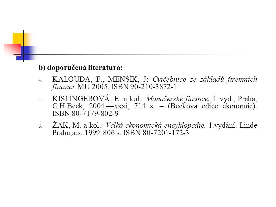 b) doporučená literatura: 4. KALOUDA, F., MENŠÍK, J: Cvičebnice ze základů firemních financí. MU 2005. ISBN 90-210-3872-1 5. KISLINGEROVÁ, E. a kol.:
