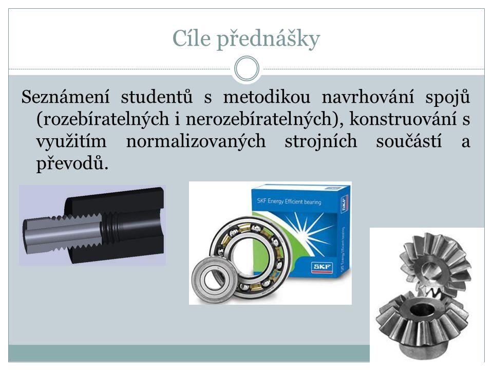 Cíle přednášky Seznámení studentů s metodikou navrhování spojů (rozebíratelných i nerozebíratelných), konstruování s využitím normalizovaných strojníc