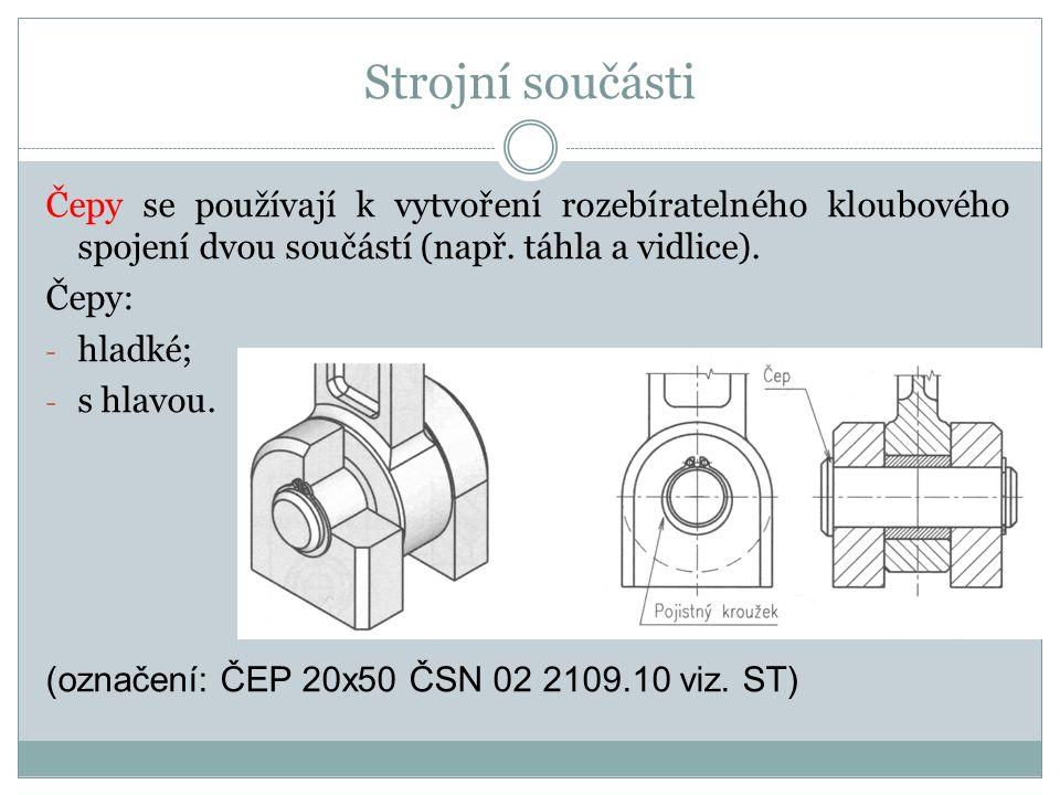Strojní součásti Čepy se používají k vytvoření rozebíratelného kloubového spojení dvou součástí (např. táhla a vidlice). Čepy: - hladké; - s hlavou. (